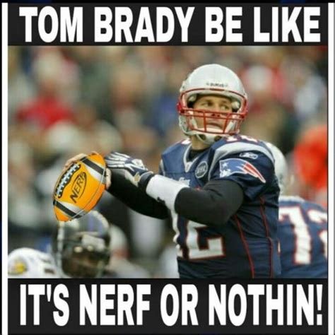 tom brady be like it s nerf or nothin