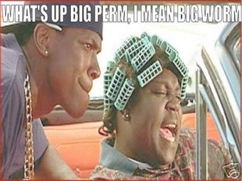 Big Worm Meme - you smokey and i m big perm my bad i mean big worm