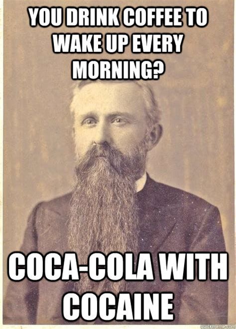 Cocaine Meme - you drink coffee to wake up every morning coca cola with