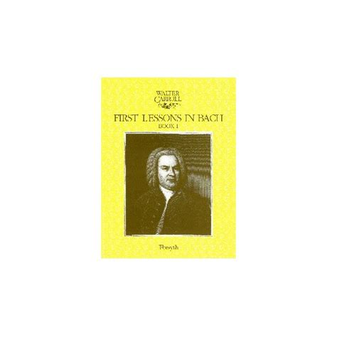 first lessons in bach 1423421922 first lessons in bach book 1 by walter carroll