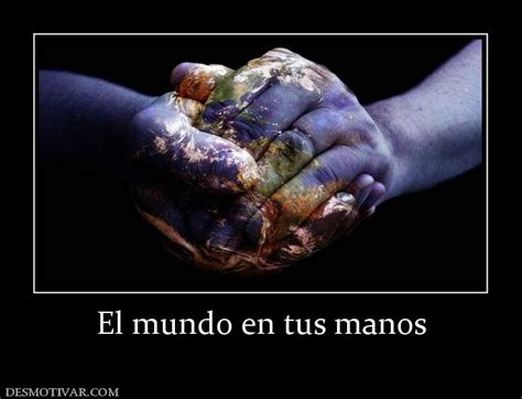 el mundo en tus 6070721934 desmotivaciones el mundo en tus manos