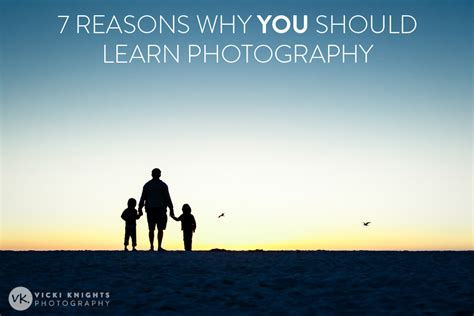 7 Reasons Why Is For You by 7 Reasons Why You Should Learn Photography