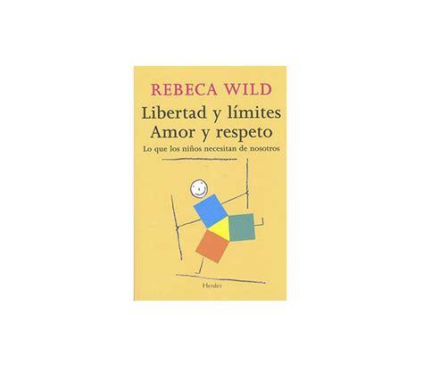 libro libertad y lmites amor rebeca wild libertad y l 237 mites amor y respeto