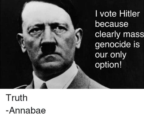 Dank Hitler Memes - i vote hitler because clearly mass genocide is our only option truth annabae hitler meme on