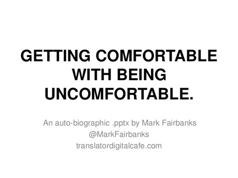 to be comfortable with getting comfortable with being uncomfortable