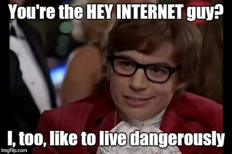 Internet Guy Meme - i too like to live dangerously ft hey internet imgflip