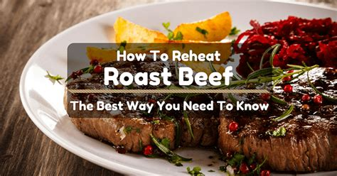 best way to roast beef how to reheat roast beef the best way you need to