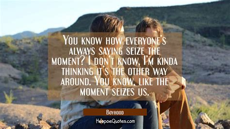 movie quotes everyone should know you know how everyone s always saying seize the moment i