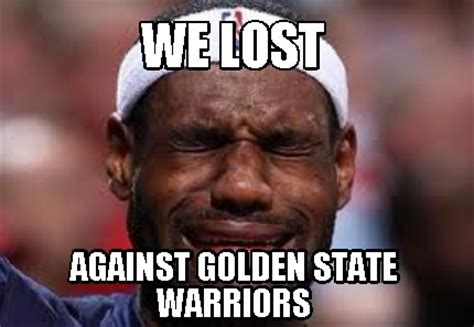Warriors Memes - meme creator we lost against golden state warriors meme