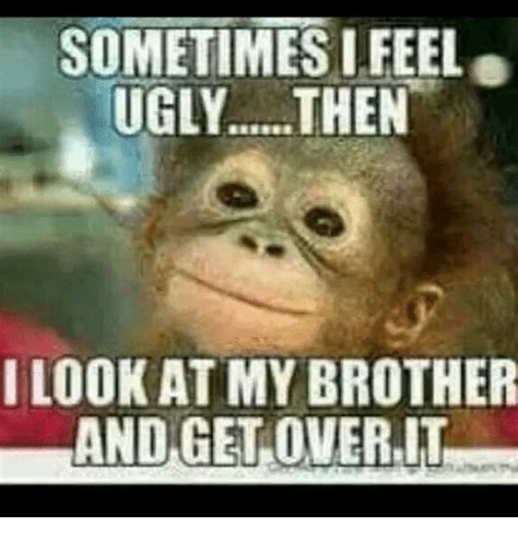 Get Over It Meme - sometimes i feel ugly then i look atmy brother and get
