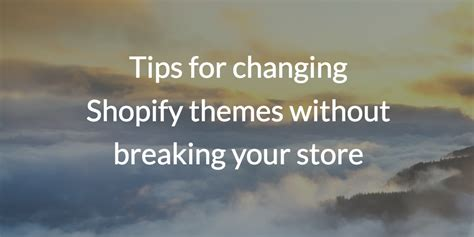shopify changing themes tips for changing shopify themes without breaking your