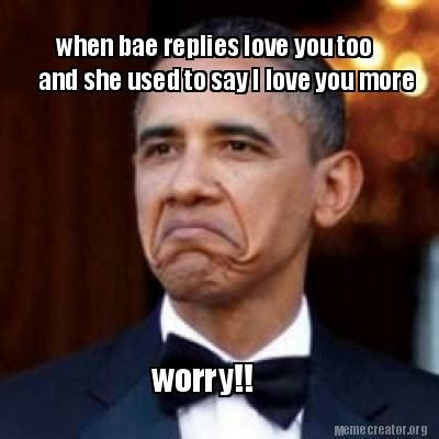I Love You Bae Meme - meme creator when bae replies love you too and she used