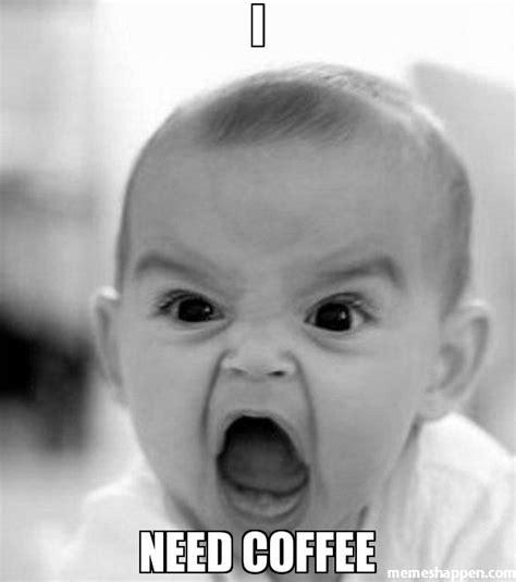 Coffee Meme - i need coffee meme angry baby 21968 memeshappen