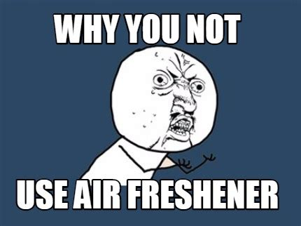 Why You Not Meme - meme creator why you not use air freshener meme