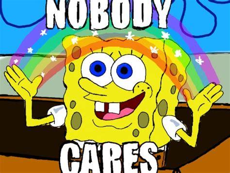Nobody Cares Spongebob Meme - nobody cares