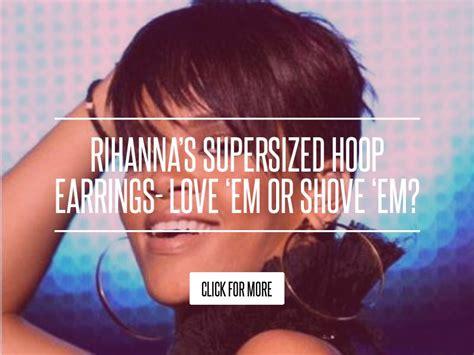 Rihanna Supersized Hoop Earrings by Rihanna S Supersized Hoop Earrings Em Or Shove Em