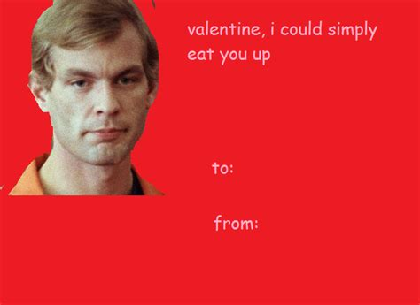 Sexy Valentine Meme - jeffery dahmer was a known cannibal valentine s day e