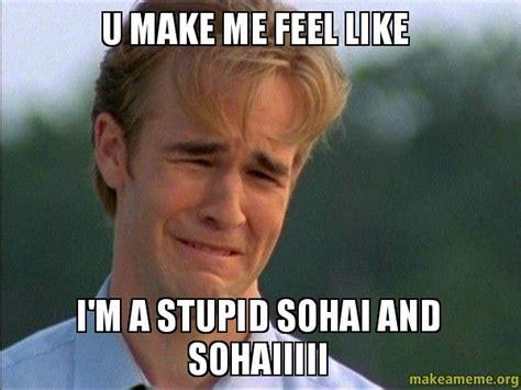 Make Me Meme - u make me feel like i m a stupid sohai and sohaiiiii