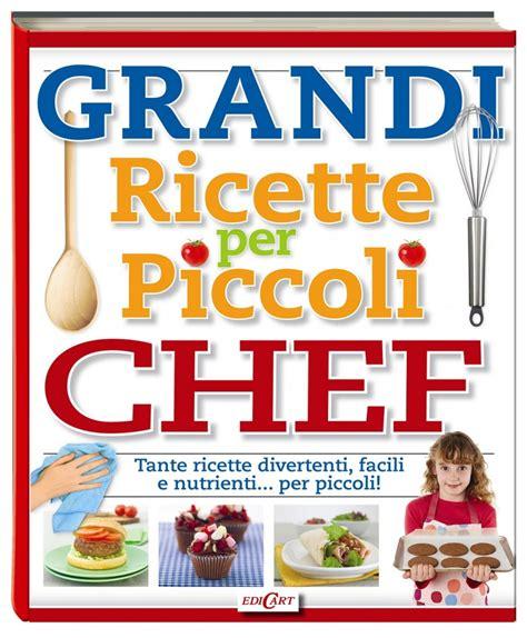cucinare con la grandi ricette per piccoli chef un divertente libro di