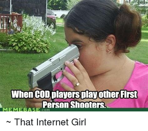 Internet Girl Meme - when cod playersplayother first person shooters meme base