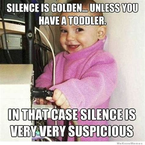 Toddler Memes - silence is golden unless you have a toddler weknowmemes
