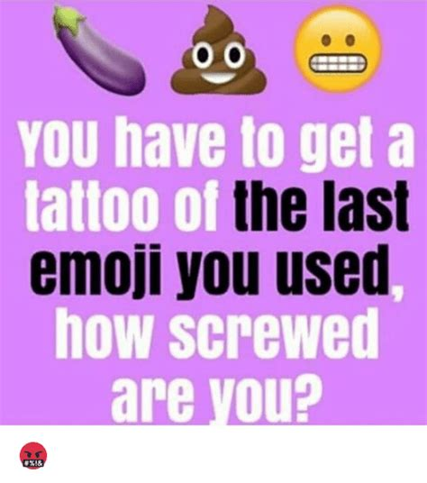 you have to get a tattoo of the last emoji you used how