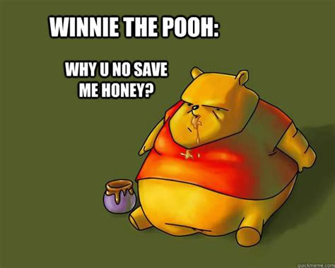 Winnie The Pooh Meme - winnie the pooh why u no save me honey fat bear