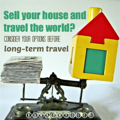 sell house before mortgage term should you sell your house and travel the world nomad