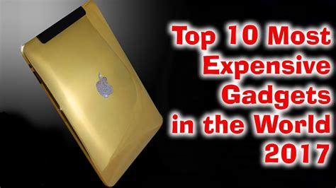 top 10 gadgets of 2017 top 10 most expensive gadgets in the world 2017 top 10