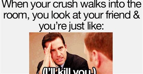 walk into the room when your crush walks into the room you look at your friend you re just like i ll kill you