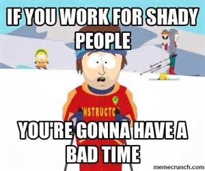 Your Gonna Have A Bad Time Meme Generator - if you work for shady people