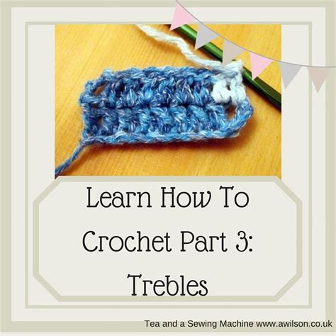 learn how to crochet part 3 trebles us double crochet tea and a sewing machine