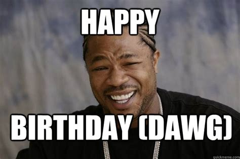 Xzibit Birthday Meme - happy birthday dawg xzibit meme 2 quickmeme