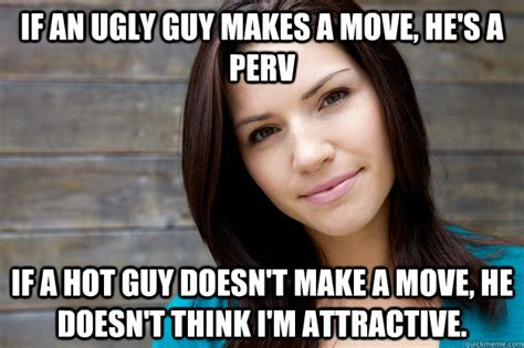 Funny Memes About Hot Girls - if an ugly guy makes a move he s a perv if a hot guy