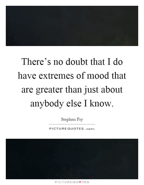 how do you know if you have mood swings there s no doubt that i do have extremes of mood that are