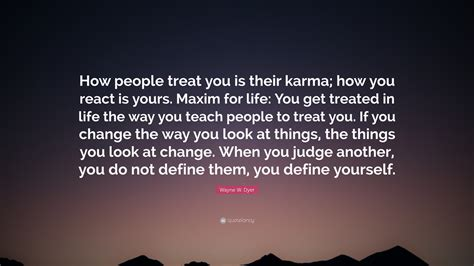 maxim for life you get treated in life the way you teach wayne w dyer quote how people treat you is their karma