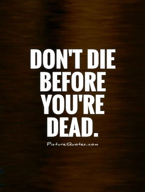 don t live for your obituary books don t die before you re dead picture quotes