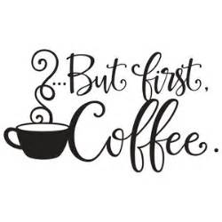 Silhouette Design Store   View Design #137207: but first coffee quote