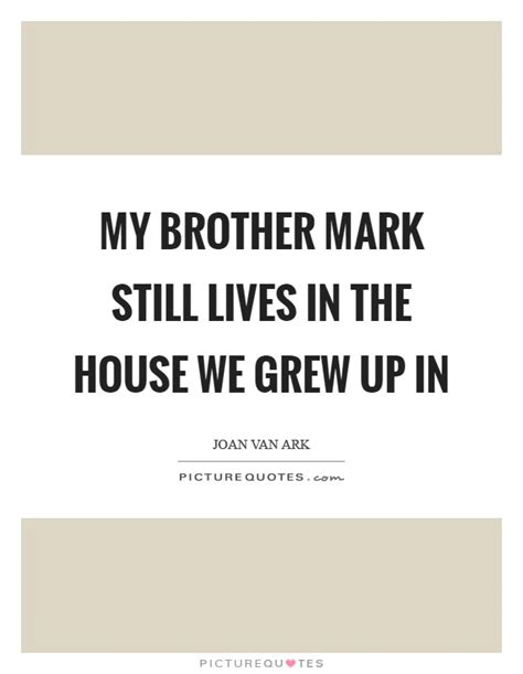 the house we grew up in my brother mark still lives in the house we grew up in picture quotes