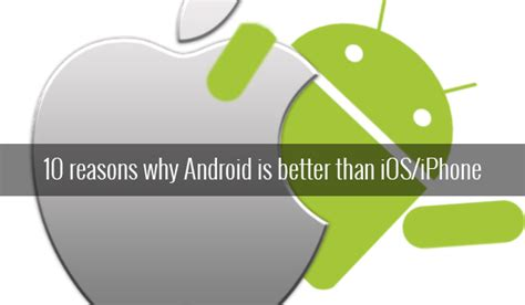 why are androids better than iphones 10 reasons why android is better than ios florida news stories