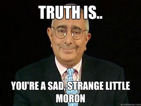 Moron Meme - truth is youre a sad strange little moron truther