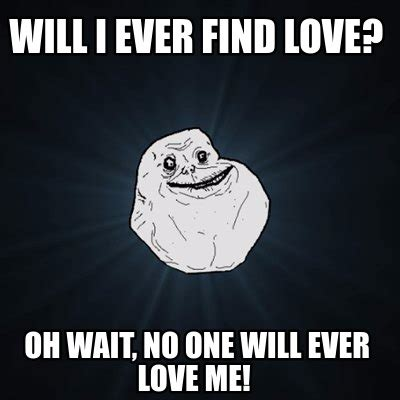 Meme For Love - meme creator will i ever find love oh wait no one will