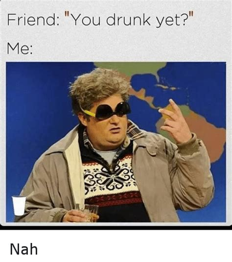 Drunk Friend Memes - friend you drunk yet me nah drunk meme on sizzle