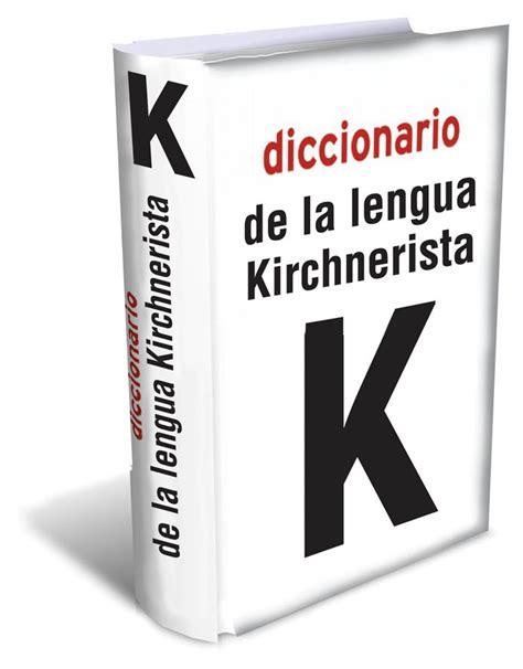 diccionario de la lengua diccionario de la lengua kirchnerista la vida es bello