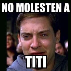 Titi Meme - meme crying peter parker no molesten a titi 25934903