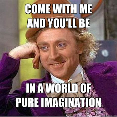 Imagination Meme - come with me and you ll be in a world of pure imagination condescending willy wonka quickmeme