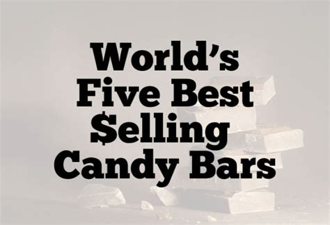 top ten selling candy bars 5 best selling candy bars in the world