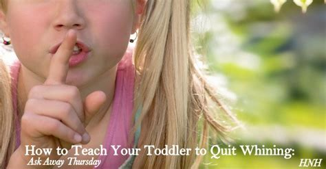 how to your not to whine how to teach your toddler to quit whining ask away thursday heaven not harvard