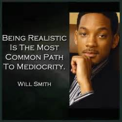 Being realistic is the most common path to mediocrity quot will smith