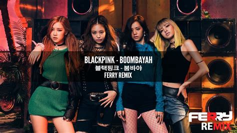 blackpink remix blackpink boombayah ferry remix youtube
